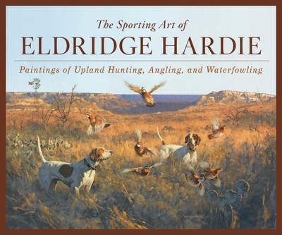 The Sporting Art of Eldridge Hardie – Paintings of Upland Hunting, Angling, and Waterfowling